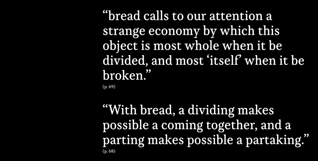 """""""bread calls to our attention a strange economy by which this object is most whole when it be divided, and most 'itself' when it be broken.""""  """"With bread, a dividing makes possible a coming together, and a parting makes possible a partaking."""""""