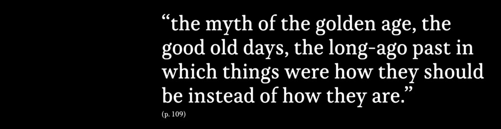 """""""the myth of the golden age, the good old days, the long-ago past in which things were how they should be instead of how they are."""""""